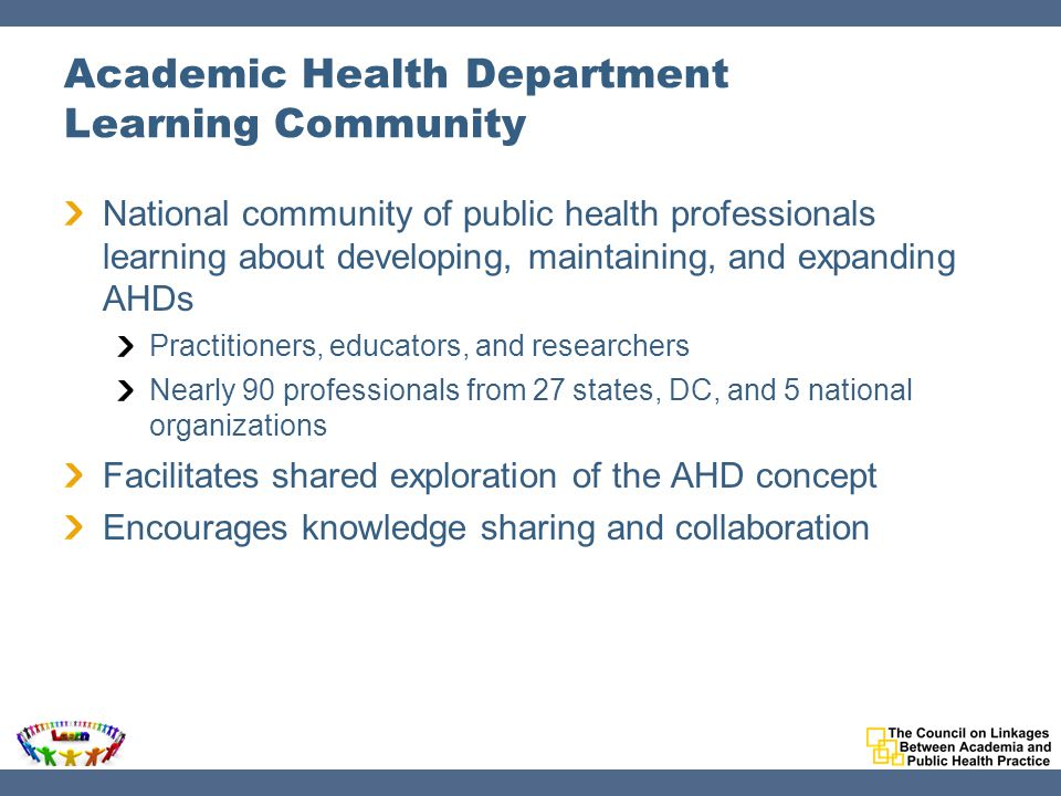 Academic Health Department Learning Community National community of public health professionals learning about developing, maintaining, and expanding AHDs Practitioners, educators, and researchers Nearly 90 professionals from 27 states, DC, and 5 national organizations Facilitates shared exploration of the AHD concept Encourages knowledge sharing and collaboration
