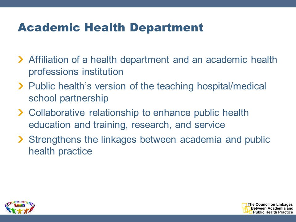 Academic Health Department Affiliation of a health department and an academic health professions institution Public health's version of the teaching hospital/medical school partnership Collaborative relationship to enhance public health education and training, research, and service Strengthens the linkages between academia and public health practice