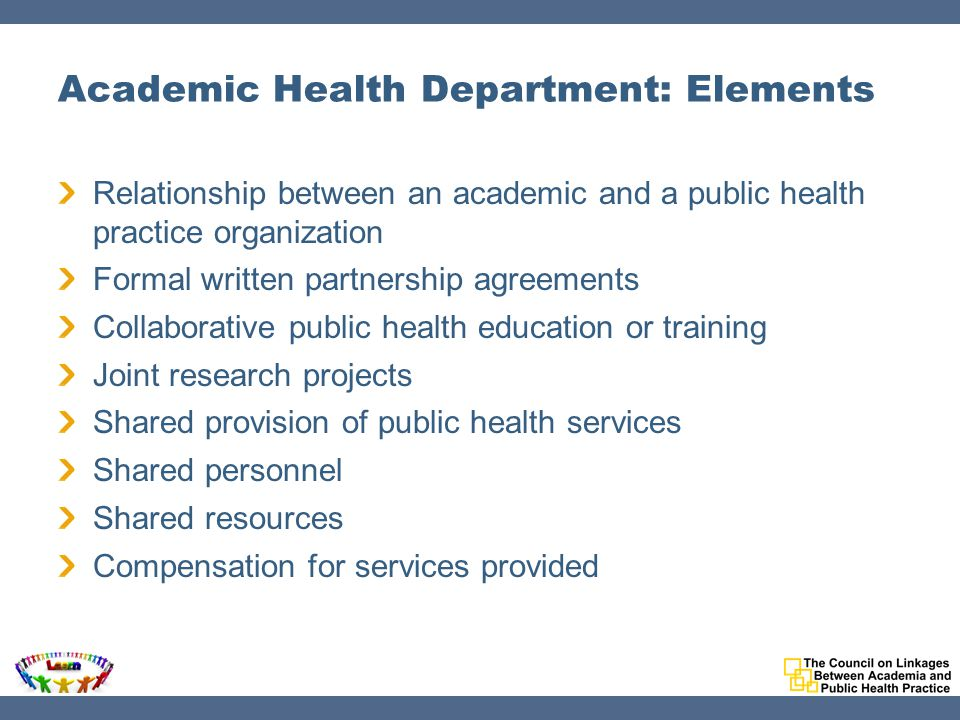 Academic Health Department: Elements Relationship between an academic and a public health practice organization Formal written partnership agreements Collaborative public health education or training Joint research projects Shared provision of public health services Shared personnel Shared resources Compensation for services provided