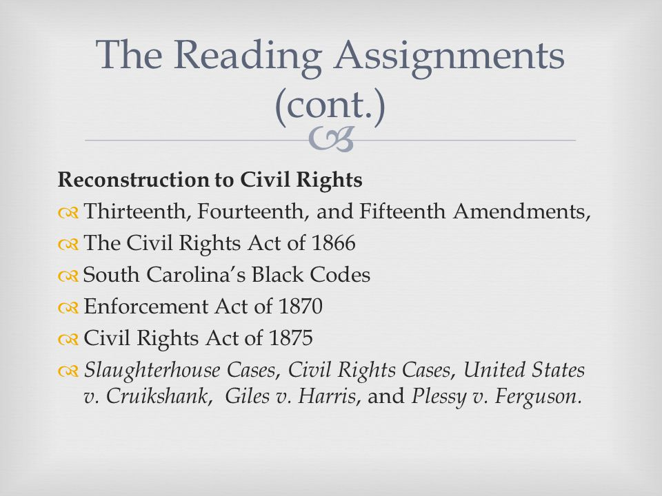  Reconstruction to Civil Rights  Thirteenth, Fourteenth, and Fifteenth Amendments,  The Civil Rights Act of 1866  South Carolina's Black Codes  Enforcement Act of 1870  Civil Rights Act of 1875  Slaughterhouse Cases, Civil Rights Cases, United States v.