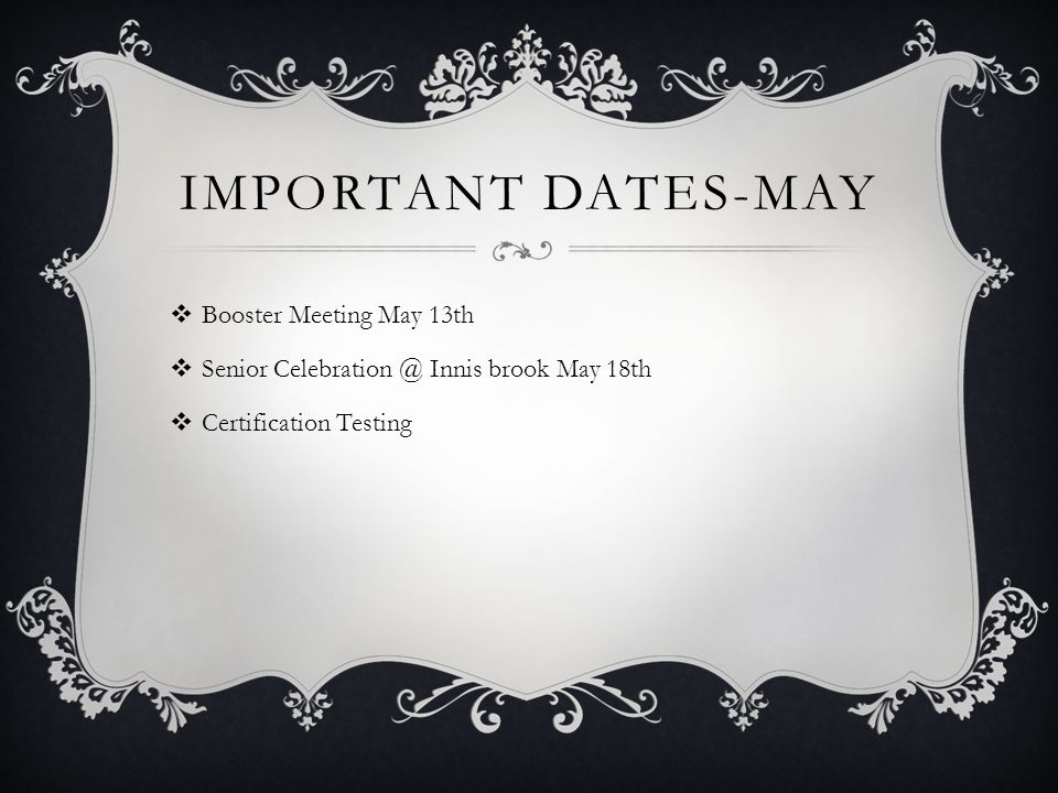 IMPORTANT DATES-MAY  Booster Meeting May 13th  Senior Celebration @ Innis brook May 18th  Certification Testing