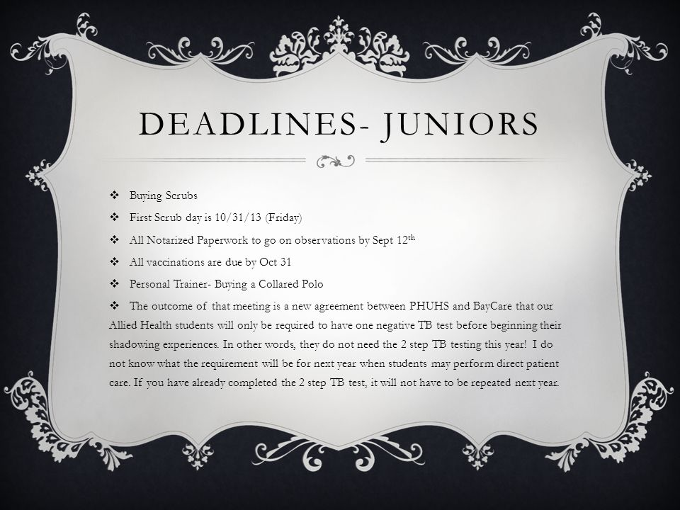 DEADLINES- JUNIORS  Buying Scrubs  First Scrub day is 10/31/13 (Friday)  All Notarized Paperwork to go on observations by Sept 12 th  All vaccinat