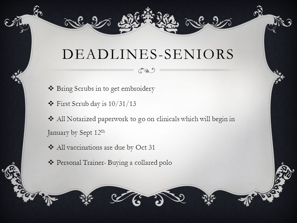 DEADLINES-SENIORS  Bring Scrubs in to get embroidery  First Scrub day is 10/31/13  All Notarized paperwork to go on clinicals which will begin in J