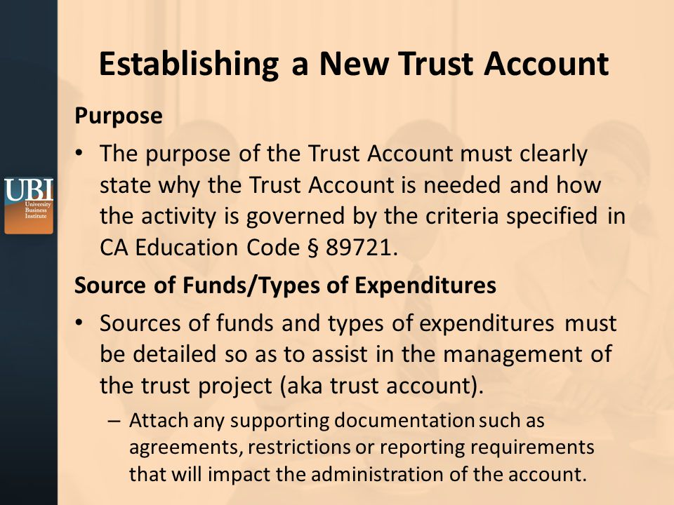 Establishing a New Trust Account Purpose The purpose of the Trust Account must clearly state why the Trust Account is needed and how the activity is governed by the criteria specified in CA Education Code § 89721.