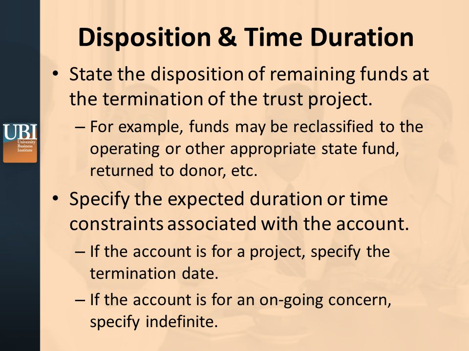 Disposition & Time Duration State the disposition of remaining funds at the termination of the trust project.