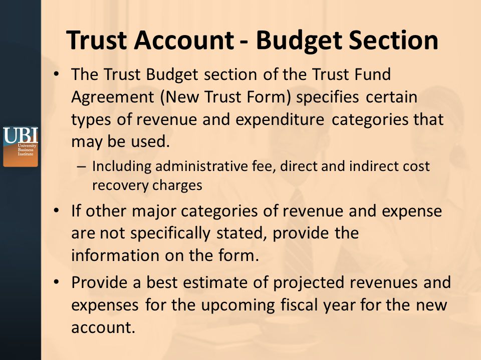 Trust Account - Budget Section The Trust Budget section of the Trust Fund Agreement (New Trust Form) specifies certain types of revenue and expenditure categories that may be used.
