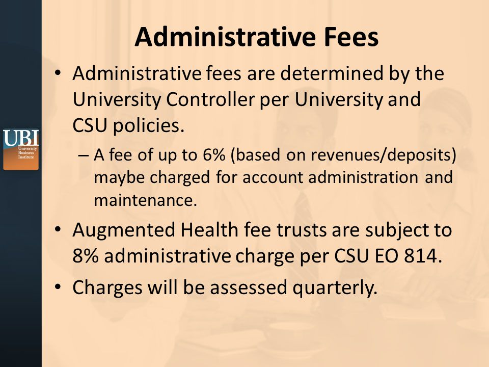 Administrative Fees Administrative fees are determined by the University Controller per University and CSU policies.