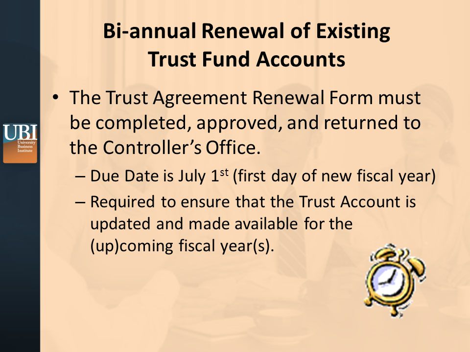 Bi-annual Renewal of Existing Trust Fund Accounts The Trust Agreement Renewal Form must be completed, approved, and returned to the Controller's Office.