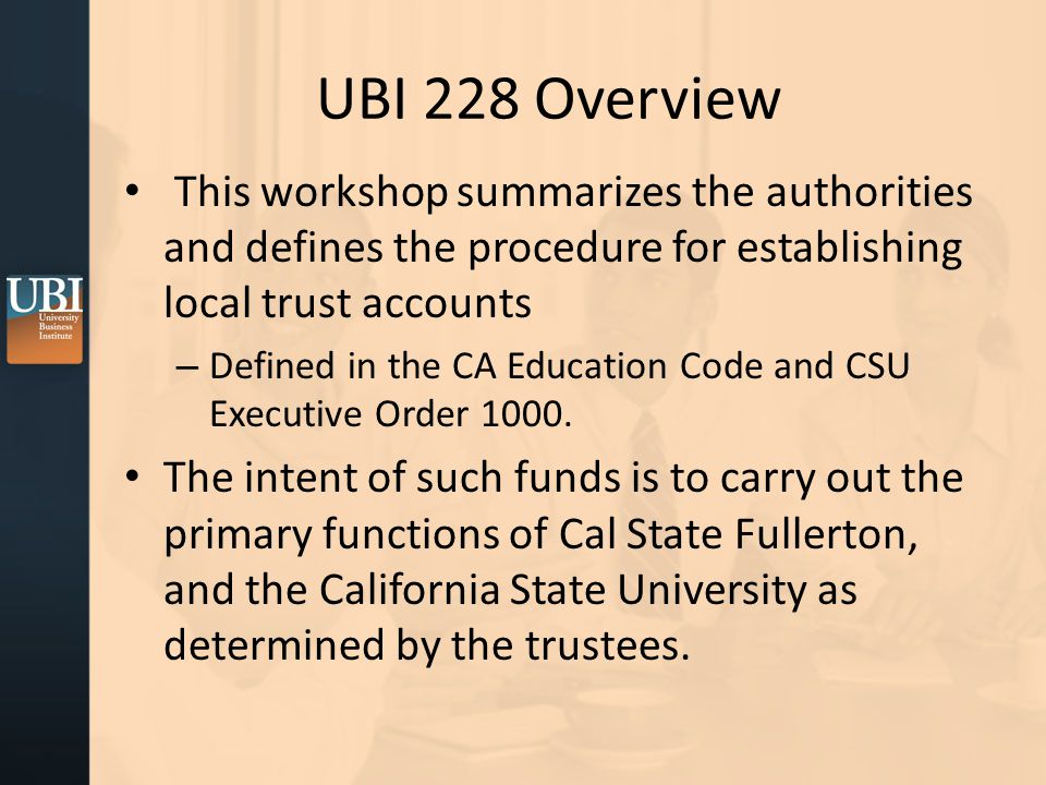 UBI 228 Overview This workshop summarizes the authorities and defines the procedure for establishing local trust accounts – Defined in the CA Education Code and CSU Executive Order 1000.