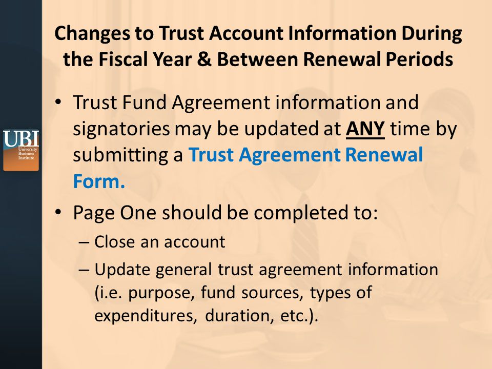 Changes to Trust Account Information During the Fiscal Year & Between Renewal Periods Trust Fund Agreement information and signatories may be updated at ANY time by submitting a Trust Agreement Renewal Form.