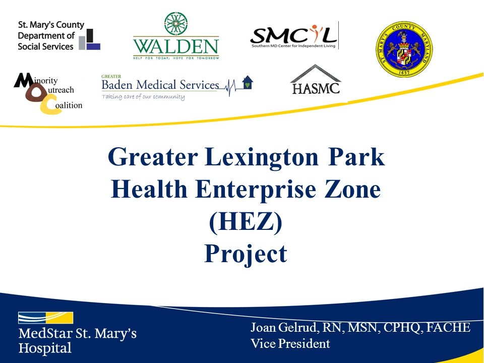 Greater Lexington Park HEZ Project Long Term (2016) Performance Metrics ~ MedStar Health Research Institute HEZ Recruitment Primary Care Practitioners/Psychiatrist/Licensed Social Workers 5/1/2 Decrease % of HEZ adults accessing the ED for Diabetes 8% Decrease MSMH readmissions for CHF by HEZ residents 10% Increase % of HEZ residents reporting a culturally competent healthcare system 80%