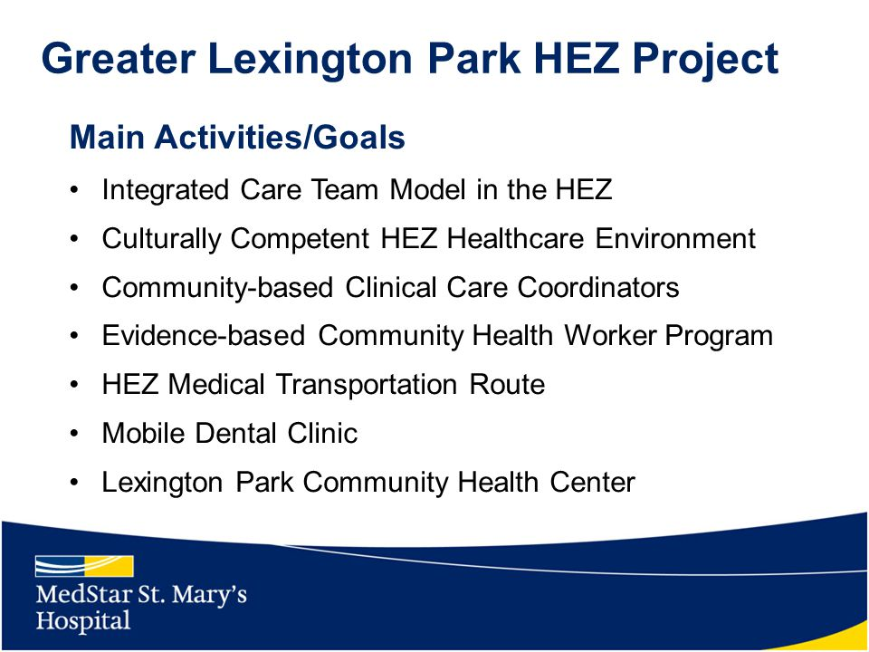 Greater Lexington Park HEZ Project Main Activities/Goals Integrated Care Team Model in the HEZ Culturally Competent HEZ Healthcare Environment Community-based Clinical Care Coordinators Evidence-based Community Health Worker Program HEZ Medical Transportation Route Mobile Dental Clinic Lexington Park Community Health Center
