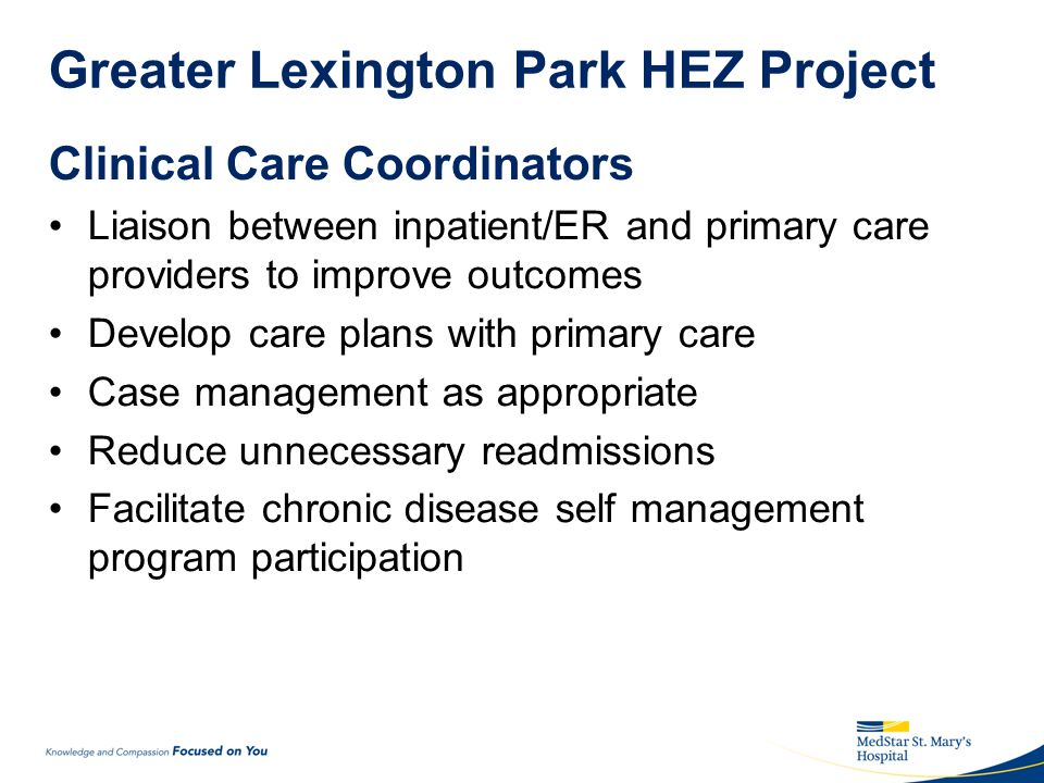 Greater Lexington Park HEZ Project Clinical Care Coordinators Liaison between inpatient/ER and primary care providers to improve outcomes Develop care plans with primary care Case management as appropriate Reduce unnecessary readmissions Facilitate chronic disease self management program participation