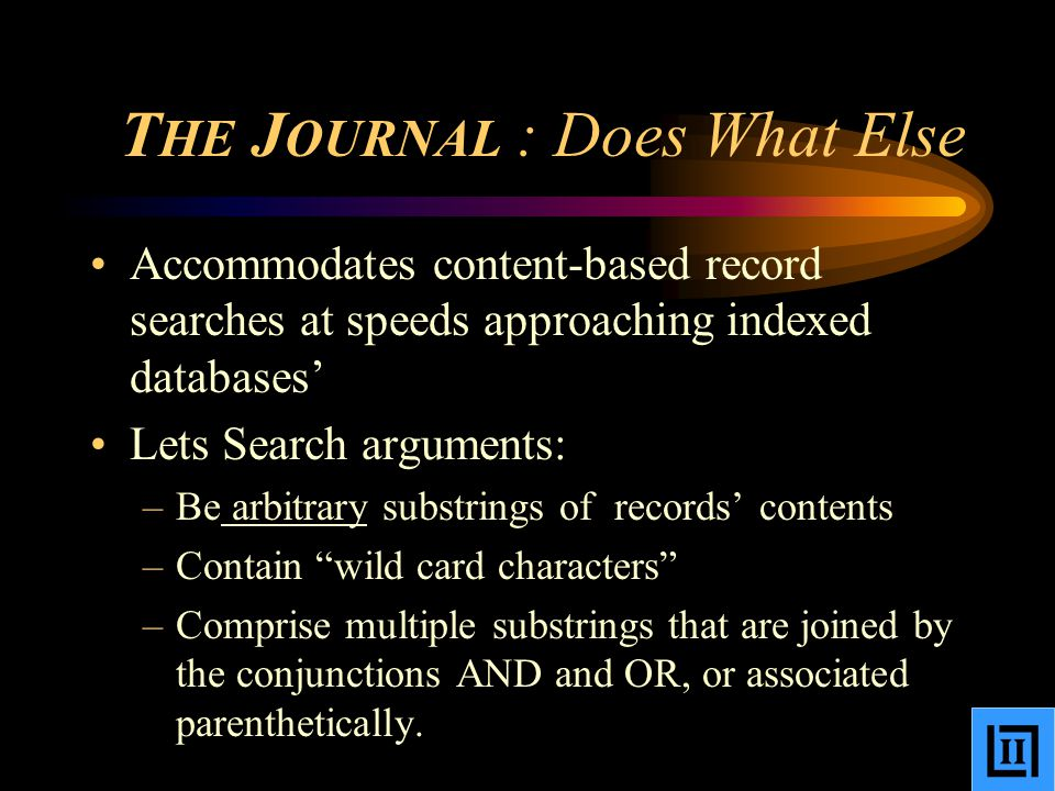 T HE J OURNAL : Does What Else Accommodates content-based record searches at speeds approaching indexed databases' Lets Search arguments: –Be arbitrary substrings of records' contents –Contain wild card characters –Comprise multiple substrings that are joined by the conjunctions AND and OR, or associated parenthetically.