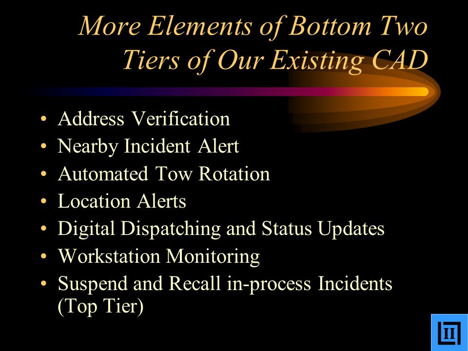 More Elements of Bottom Two Tiers of Our Existing CAD Address Verification Nearby Incident Alert Automated Tow Rotation Location Alerts Digital Dispatching and Status Updates Workstation Monitoring Suspend and Recall in-process Incidents (Top Tier)