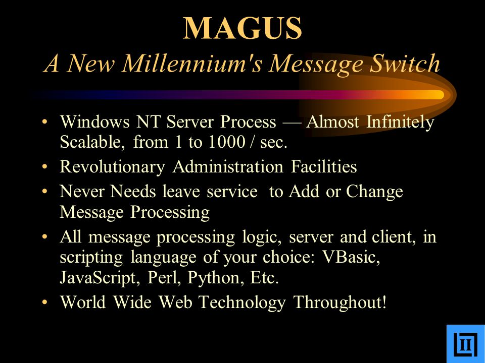 MAGUS A New Millennium s Message Switch Windows NT Server Process — Almost Infinitely Scalable, from 1 to 1000 / sec.