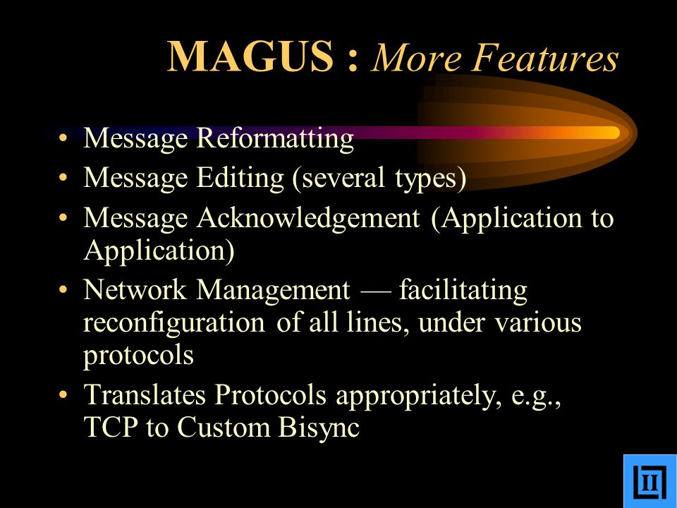 MAGUS : More Features Message Reformatting Message Editing (several types) Message Acknowledgement (Application to Application) Network Management — facilitating reconfiguration of all lines, under various protocols Translates Protocols appropriately, e.g., TCP to Custom Bisync