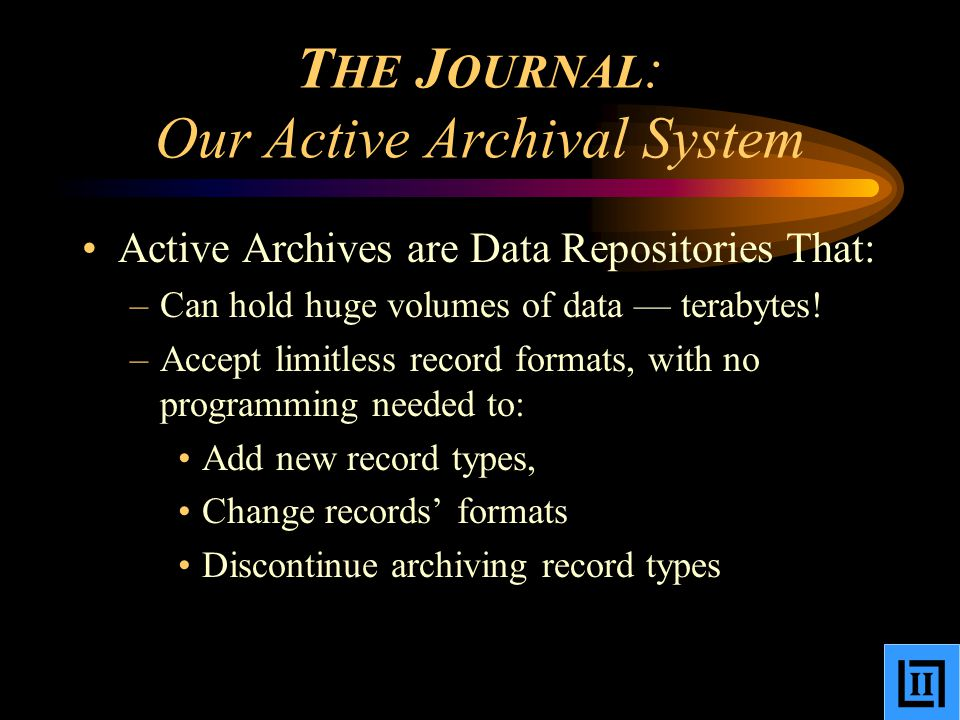 T HE J OURNAL : Our Active Archival System Active Archives are Data Repositories That: –Can hold huge volumes of data — terabytes.