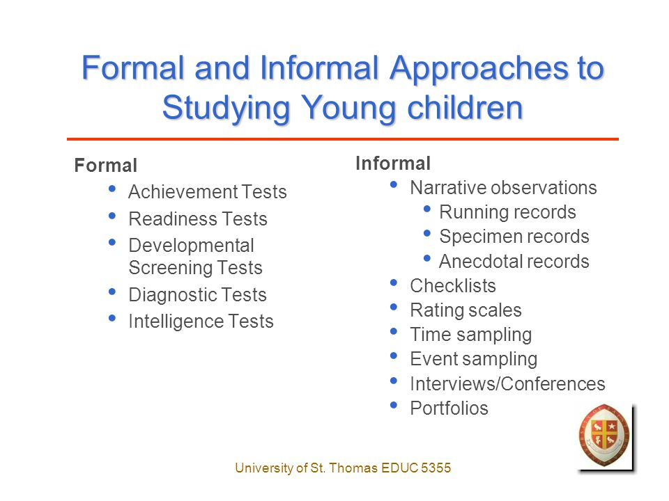 University of St. Thomas EDUC 5355 Formal and Informal Approaches to Studying Young children Formal Achievement Tests Readiness Tests Developmental Sc