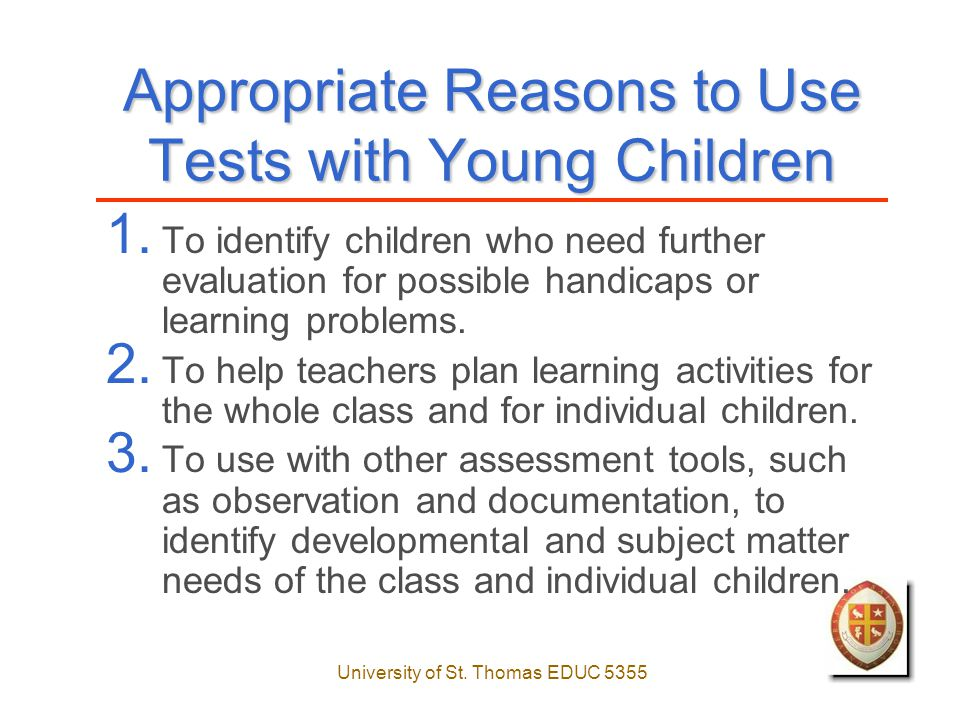 University of St.Thomas EDUC 5355 Appropriate Reasons to Use Tests with Young Children 1.