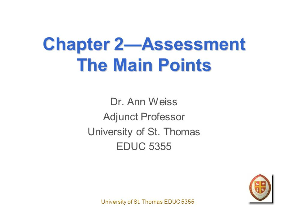 University of St.Thomas EDUC 5355 Chapter 2—Assessment The Main Points Dr.