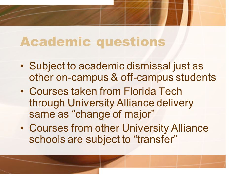 Academic questions Subject to academic dismissal just as other on-campus & off-campus students Courses taken from Florida Tech through University Alliance delivery same as change of major Courses from other University Alliance schools are subject to transfer