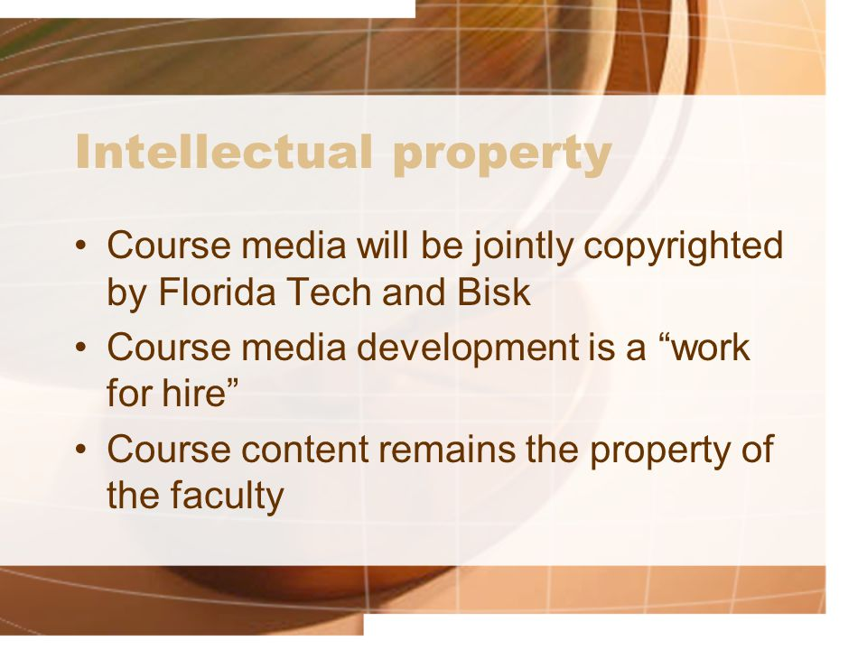Intellectual property Course media will be jointly copyrighted by Florida Tech and Bisk Course media development is a work for hire Course content remains the property of the faculty