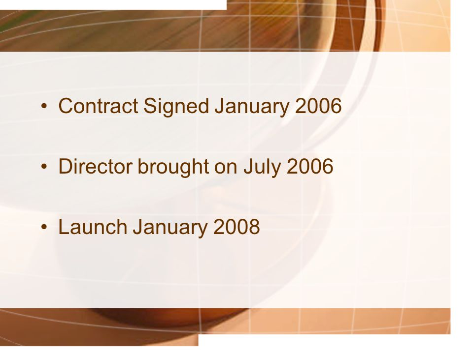 Contract Signed January 2006 Director brought on July 2006 Launch January 2008
