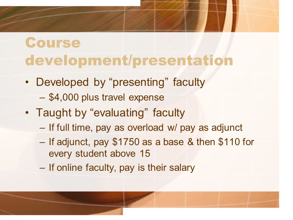 Course development/presentation Developed by presenting faculty –$4,000 plus travel expense Taught by evaluating faculty –If full time, pay as overload w/ pay as adjunct –If adjunct, pay $1750 as a base & then $110 for every student above 15 –If online faculty, pay is their salary