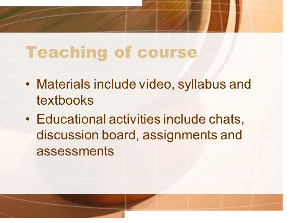 Teaching of course Materials include video, syllabus and textbooks Educational activities include chats, discussion board, assignments and assessments