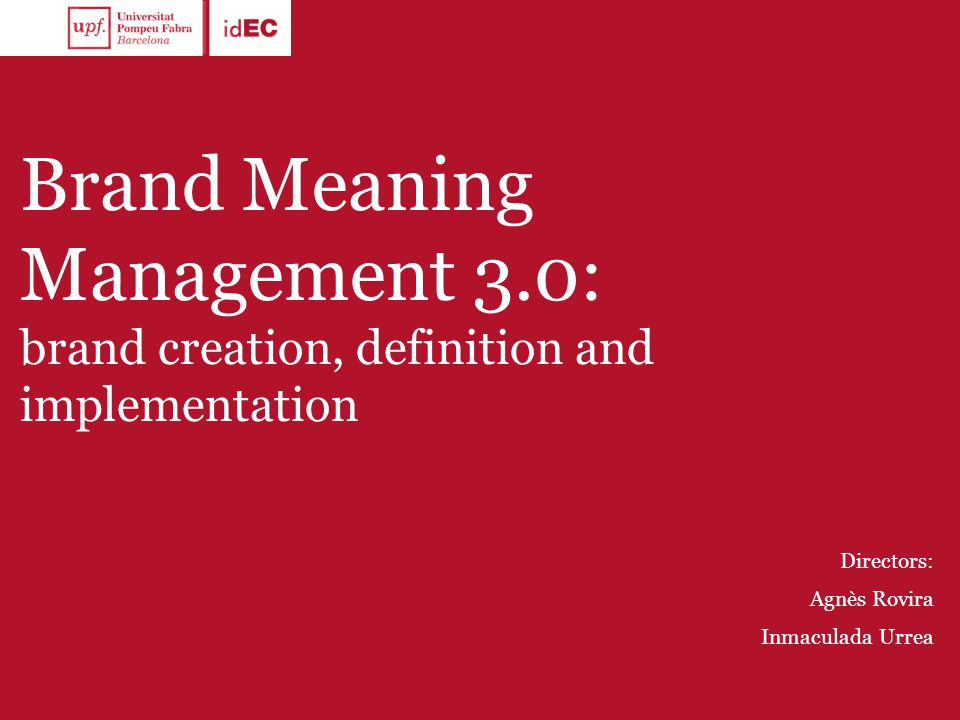 Brand Meaning Management 3.0: brand creation, definition and implementation Directors: Agnès Rovira Inmaculada Urrea
