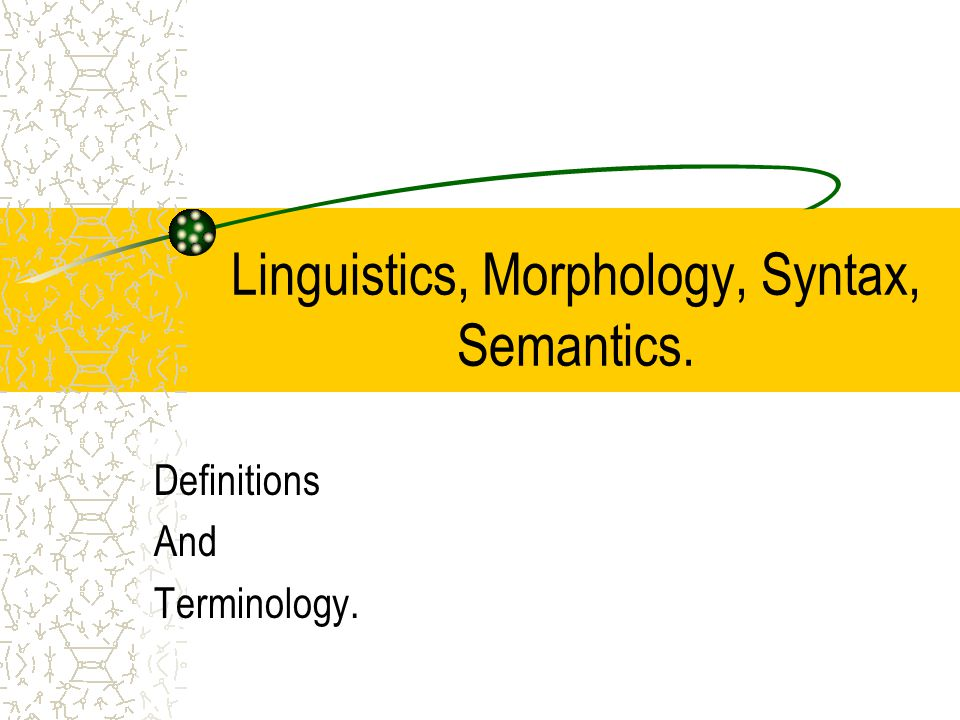 Linguistics, Morphology, Syntax, Semantics. Definitions And Terminology.