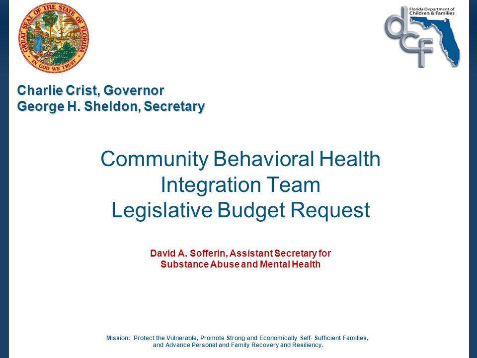 ISSUE: Community Behavioral Health Integration Team Legislative Budget Request PURPOSE: Reduce impact of substance use and/or mental health disorders on Florida's families involved with the Child Welfare System Protect Florida's children from abuse, neglect, violence, or exploitation This issue is aligned with Department's priority of integrating behavioral health services with the Child Welfare System.