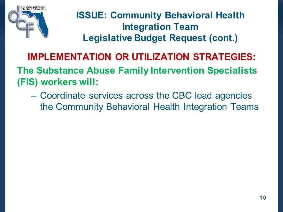 ISSUE: Community Behavioral Health Integration Team Legislative Budget Request (cont.) IMPLEMENTATION OR UTILIZATION STRATEGIES: The Substance Abuse Family Intervention Specialists (FIS) workers will: –Coordinate services across the CBC lead agencies the Community Behavioral Health Integration Teams 10