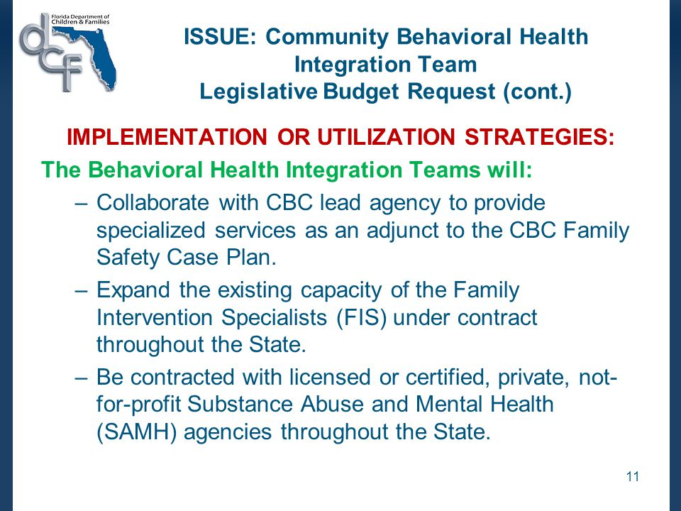 ISSUE: Community Behavioral Health Integration Team Legislative Budget Request (cont.) IMPLEMENTATION OR UTILIZATION STRATEGIES: The Behavioral Health Integration Teams will: –Collaborate with CBC lead agency to provide specialized services as an adjunct to the CBC Family Safety Case Plan.