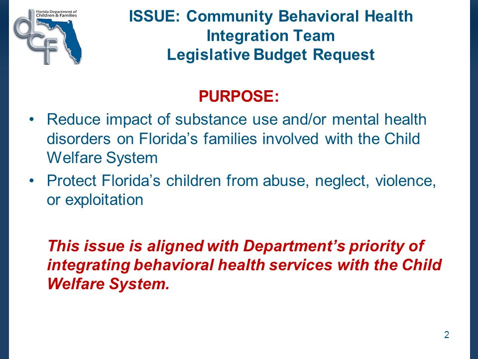 ISSUE: Community Behavioral Health Integration Team Legislative Budget Request (cont.) COLLABORATIVE PROCESS: Four (4) Assistant Secretaries and Department's Budget Director discussed importance of an integrated budget request Assistant Secretary for SAMH took lead in reworking issue –Reduced funding amount –Improved integration with CBCs / Family Safety –Moved to co-occurring teams (SA/MH) 3
