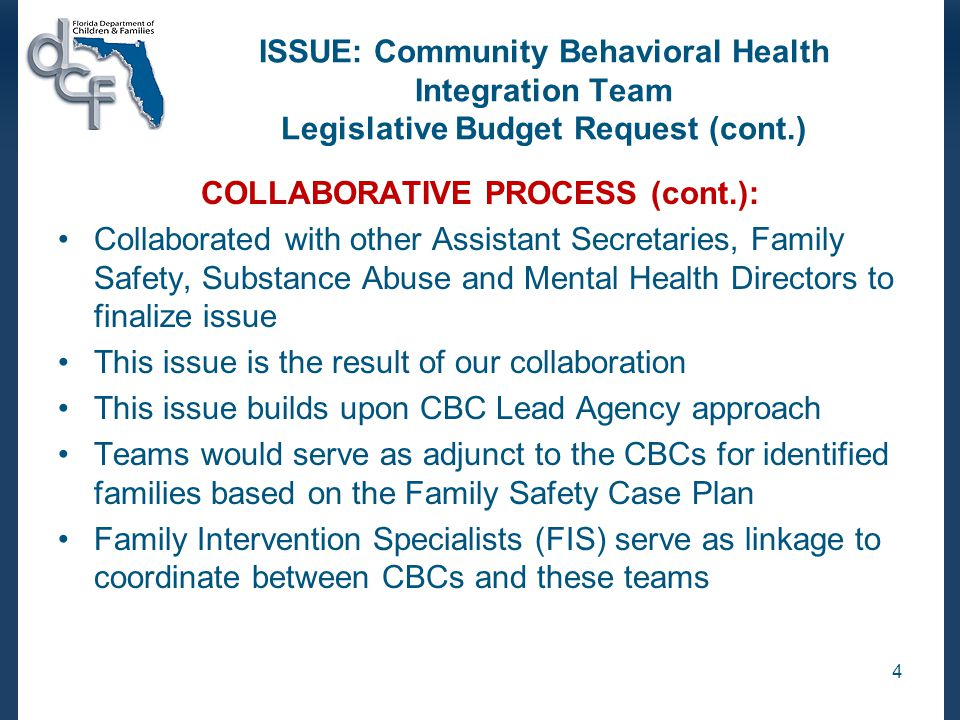 ISSUE: Community Behavioral Health Integration Team Legislative Budget Request (cont.) COLLABORATIVE PROCESS (cont.): Collaborated with other Assistant Secretaries, Family Safety, Substance Abuse and Mental Health Directors to finalize issue This issue is the result of our collaboration This issue builds upon CBC Lead Agency approach Teams would serve as adjunct to the CBCs for identified families based on the Family Safety Case Plan Family Intervention Specialists (FIS) serve as linkage to coordinate between CBCs and these teams 4