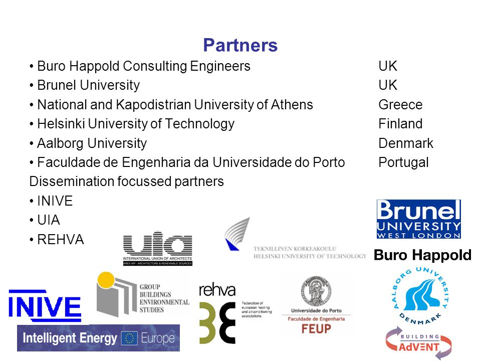 Partners Buro Happold Consulting EngineersUK Brunel University UK National and Kapodistrian University of Athens Greece Helsinki University of TechnologyFinland Aalborg UniversityDenmark Faculdade de Engenharia da Universidade do PortoPortugal Dissemination focussed partners INIVE UIA REHVA