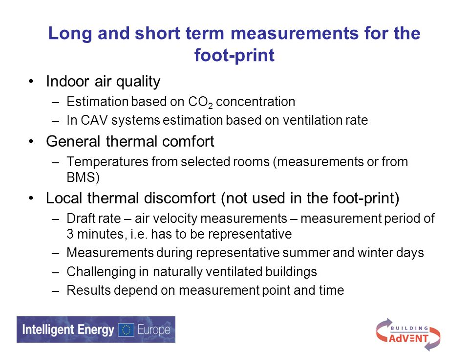 Long and short term measurements for the foot-print Indoor air quality –Estimation based on CO 2 concentration –In CAV systems estimation based on ventilation rate General thermal comfort –Temperatures from selected rooms (measurements or from BMS) Local thermal discomfort (not used in the foot-print) –Draft rate – air velocity measurements – measurement period of 3 minutes, i.e.