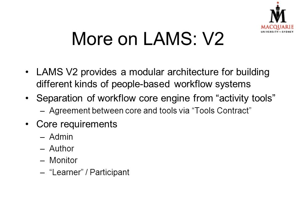 More on LAMS: V2 LAMS V2 provides a modular architecture for building different kinds of people-based workflow systems Separation of workflow core engine from activity tools –Agreement between core and tools via Tools Contract Core requirements –Admin –Author –Monitor – Learner / Participant