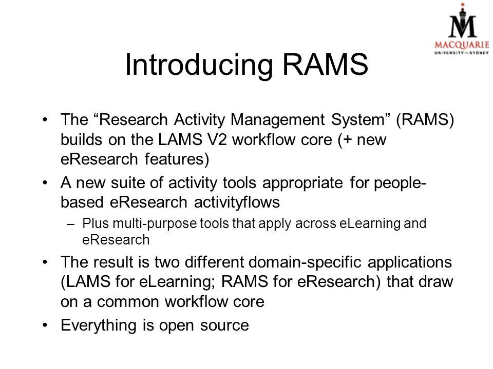 Introducing RAMS The Research Activity Management System (RAMS) builds on the LAMS V2 workflow core (+ new eResearch features) A new suite of activity tools appropriate for people- based eResearch activityflows –Plus multi-purpose tools that apply across eLearning and eResearch The result is two different domain-specific applications (LAMS for eLearning; RAMS for eResearch) that draw on a common workflow core Everything is open source