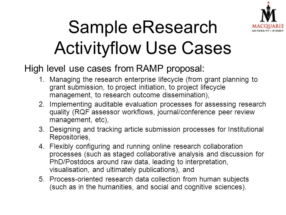 High level use cases from RAMP proposal: 1.Managing the research enterprise lifecycle (from grant planning to grant submission, to project initiation, to project lifecycle management, to research outcome dissemination), 2.Implementing auditable evaluation processes for assessing research quality (RQF assessor workflows, journal/conference peer review management, etc), 3.Designing and tracking article submission processes for Institutional Repositories, 4.Flexibly configuring and running online research collaboration processes (such as staged collaborative analysis and discussion for PhD/Postdocs around raw data, leading to interpretation, visualisation, and ultimately publications), and 5.Process-oriented research data collection from human subjects (such as in the humanities, and social and cognitive sciences).