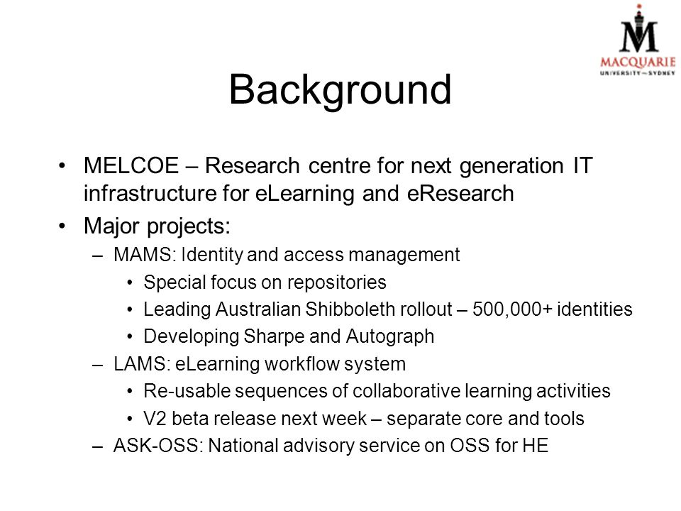 Background MELCOE – Research centre for next generation IT infrastructure for eLearning and eResearch Major projects: –MAMS: Identity and access management Special focus on repositories Leading Australian Shibboleth rollout – 500,000+ identities Developing Sharpe and Autograph –LAMS: eLearning workflow system Re-usable sequences of collaborative learning activities V2 beta release next week – separate core and tools –ASK-OSS: National advisory service on OSS for HE