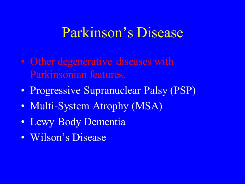 Parkinson's Disease Other degenerative diseases with Parkinsonian features. Progressive Supranuclear Palsy (PSP) Multi-System Atrophy (MSA) Lewy Body