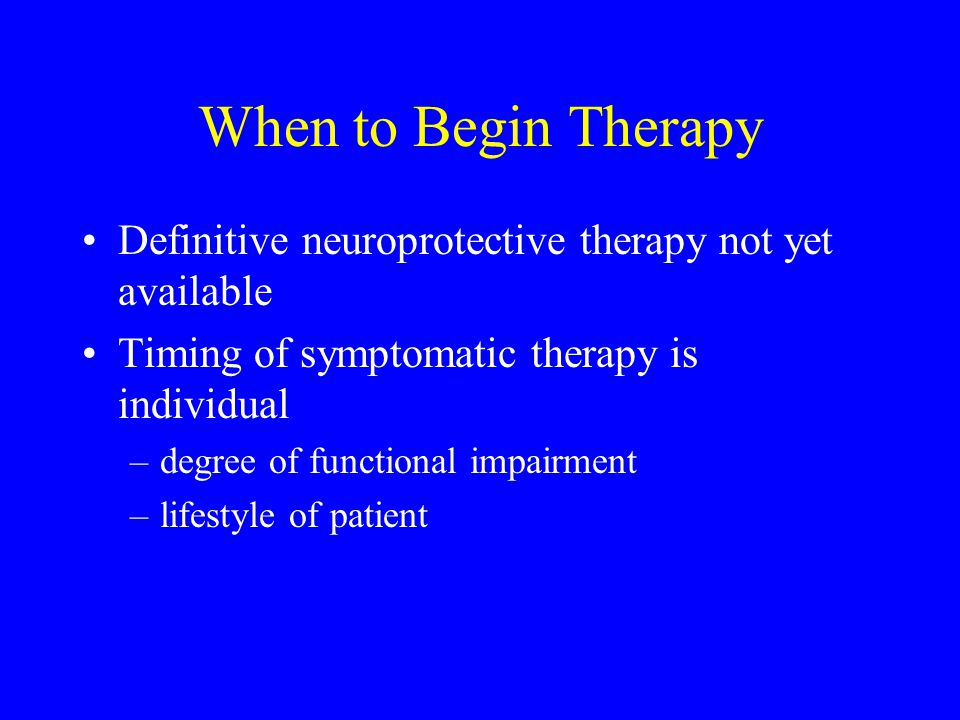 When to Begin Therapy Definitive neuroprotective therapy not yet available Timing of symptomatic therapy is individual –degree of functional impairmen
