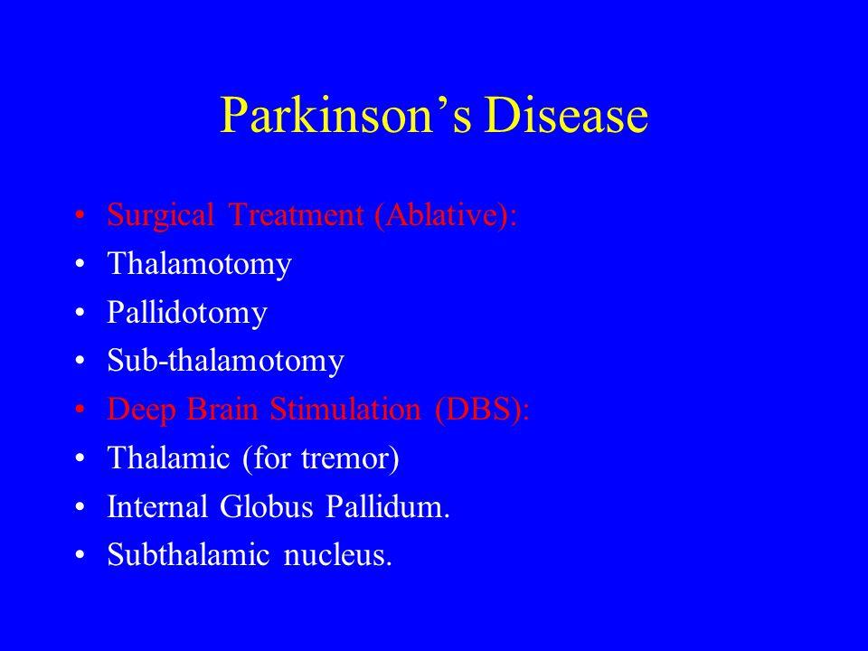 Parkinson's Disease Surgical Treatment (Ablative): Thalamotomy Pallidotomy Sub-thalamotomy Deep Brain Stimulation (DBS): Thalamic (for tremor) Interna