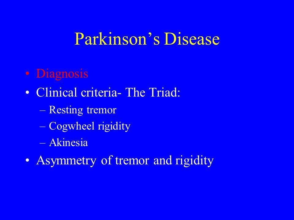 Parkinson's Disease Diagnosis Clinical criteria- The Triad: –Resting tremor –Cogwheel rigidity –Akinesia Asymmetry of tremor and rigidity