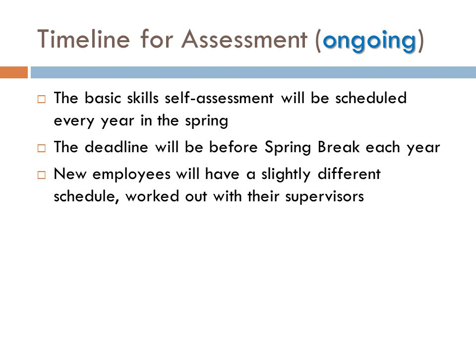 ongoing Timeline for Assessment (ongoing)  The basic skills self-assessment will be scheduled every year in the spring  The deadline will be before Spring Break each year  New employees will have a slightly different schedule, worked out with their supervisors