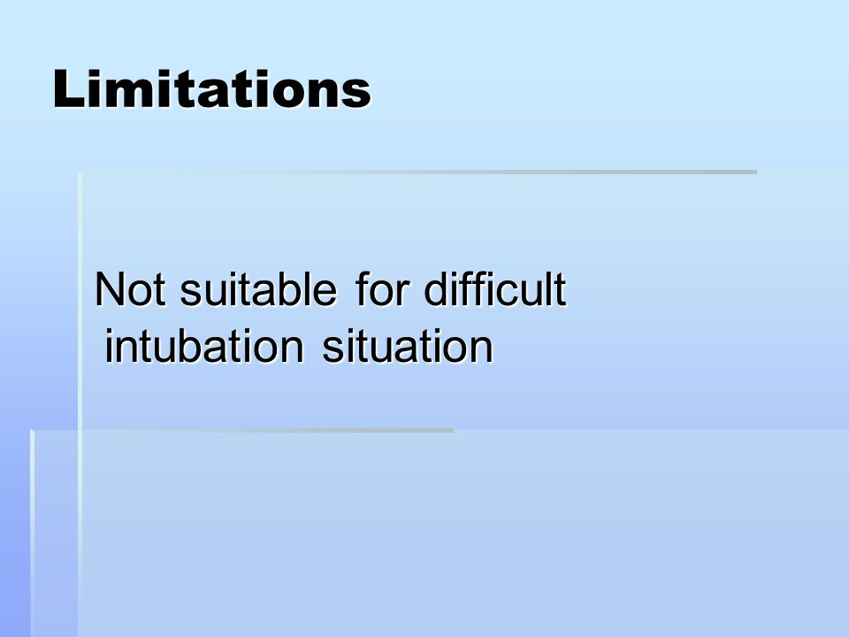 Limitations Not suitable for difficult intubation situation Not suitable for difficult intubation situation