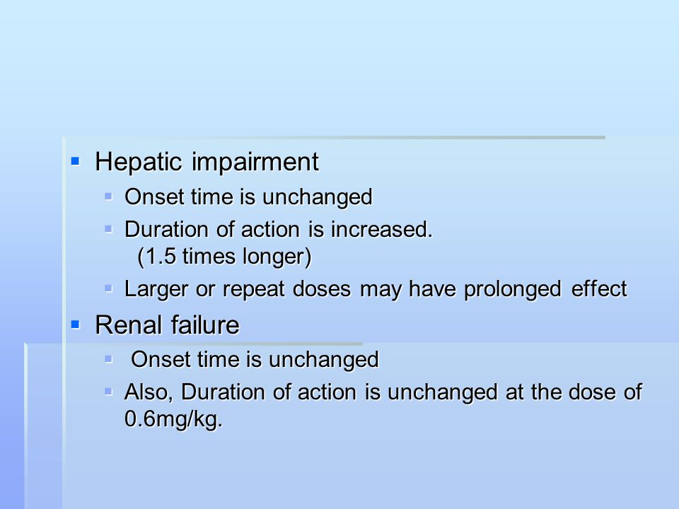 Hepatic impairment  Onset time is unchanged  Duration of action is increased.